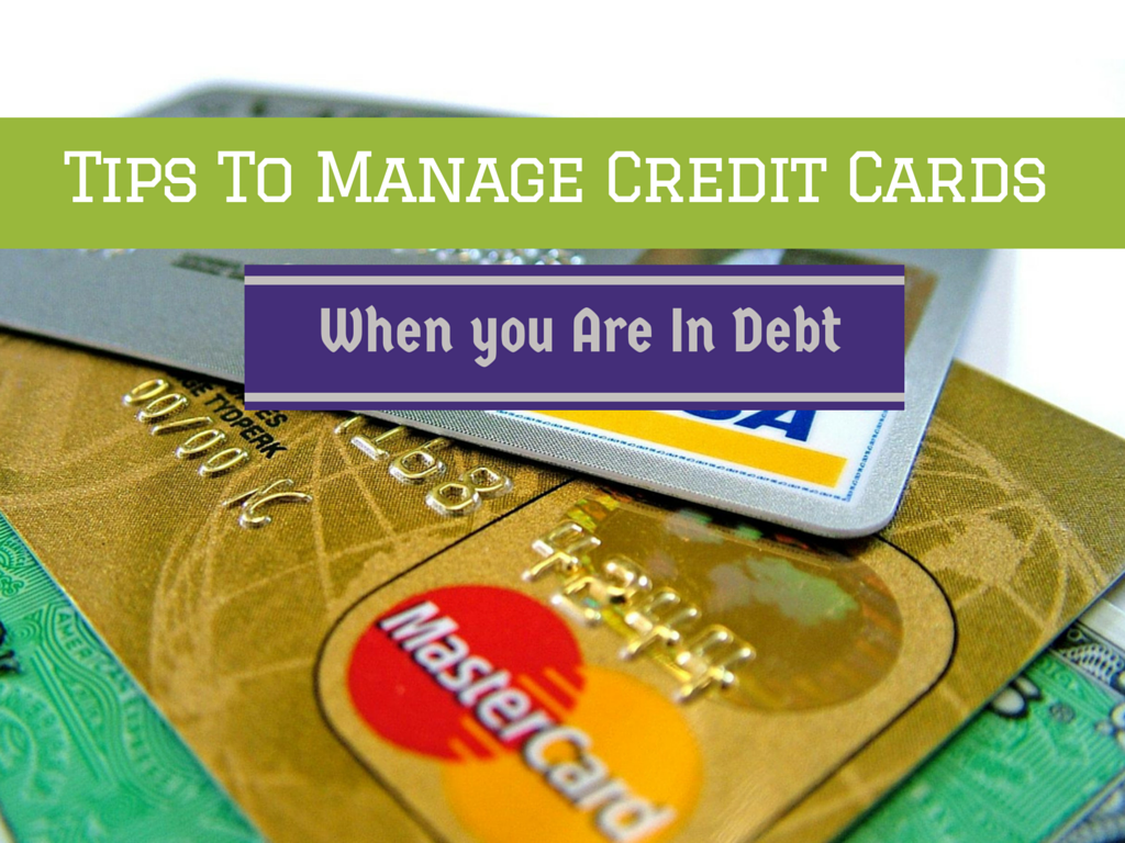 Tips To Manage Credit Cards When You Are In Debt