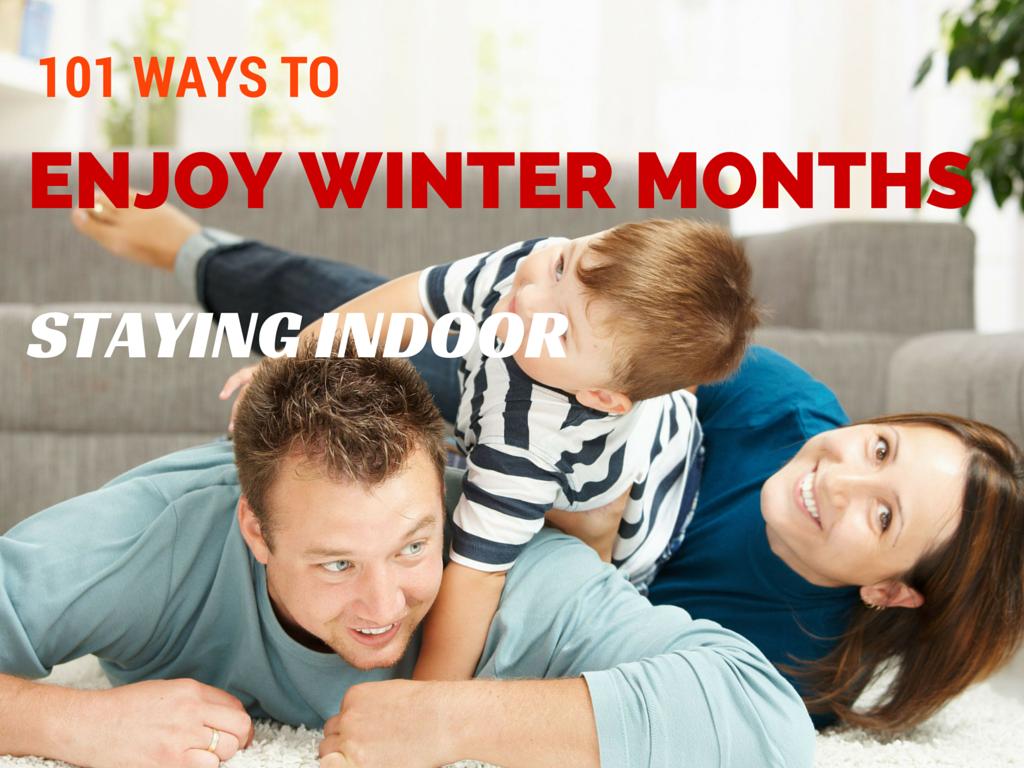 101 Ways to Enjoy Winter Months Staying Indoor